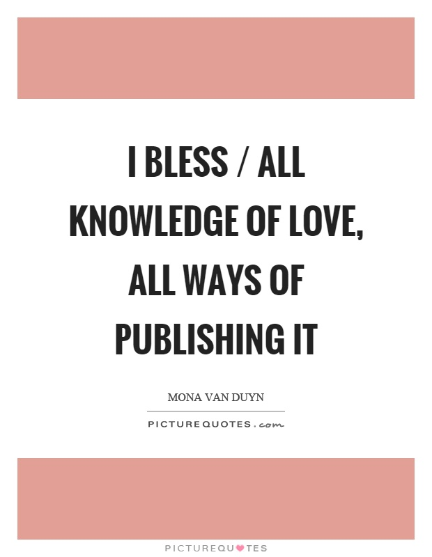 I bless / all knowledge of love, all ways of publishing it Picture Quote #1