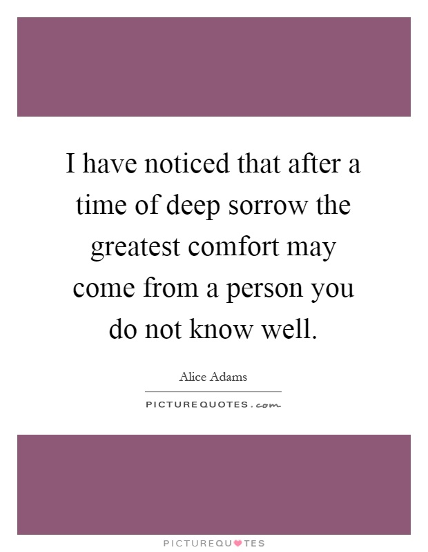 I have noticed that after a time of deep sorrow the greatest comfort may come from a person you do not know well Picture Quote #1