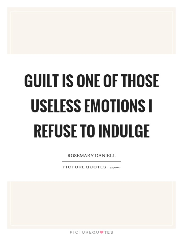 Guilt is one of those useless emotions I refuse to indulge Picture Quote #1