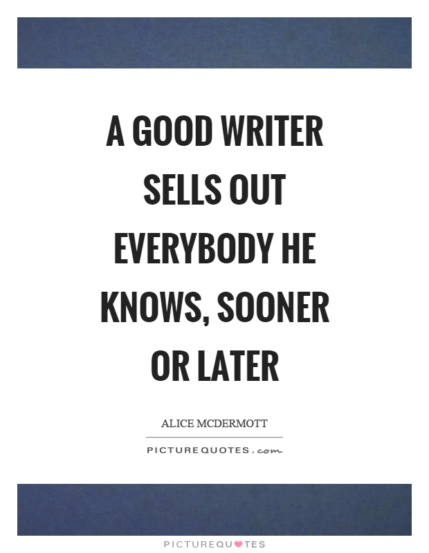 A good writer sells out everybody he knows, sooner or later Picture Quote #1