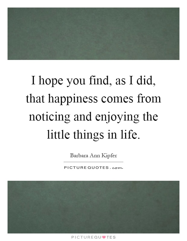 I hope you find, as I did, that happiness comes from noticing and enjoying the little things in life Picture Quote #1