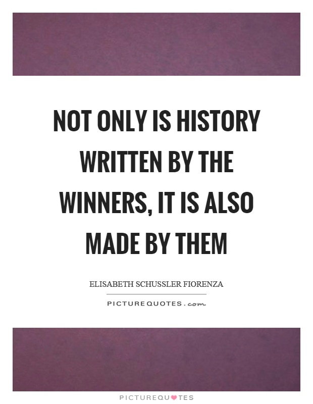 Not only is history written by the winners, it is also made by them Picture Quote #1