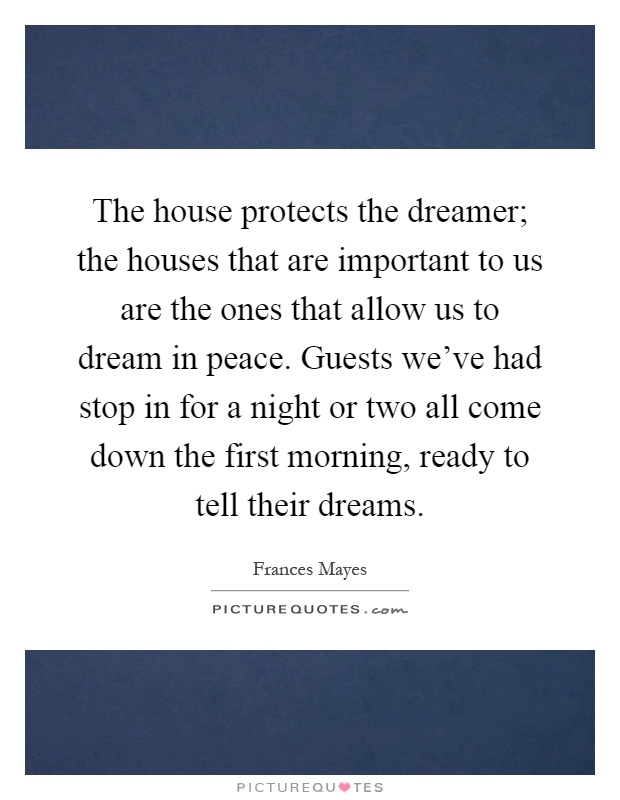 The house protects the dreamer; the houses that are important to us are the ones that allow us to dream in peace. Guests we've had stop in for a night or two all come down the first morning, ready to tell their dreams Picture Quote #1