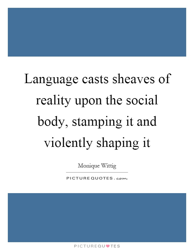 Language casts sheaves of reality upon the social body, stamping it and violently shaping it Picture Quote #1