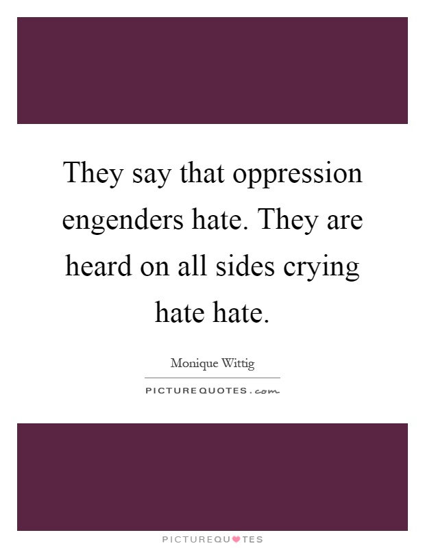 They say that oppression engenders hate. They are heard on all sides crying hate hate Picture Quote #1