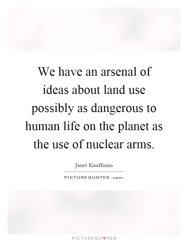We have an arsenal of ideas about land use possibly as dangerous to human life on the planet as the use of nuclear arms Picture Quote #1