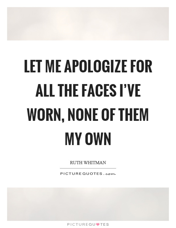 Let me apologize for all the faces I've worn, none of them my own Picture Quote #1