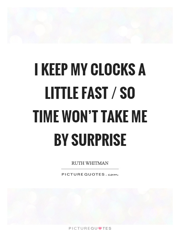 I keep my clocks a little fast / so time won't take me by surprise Picture Quote #1