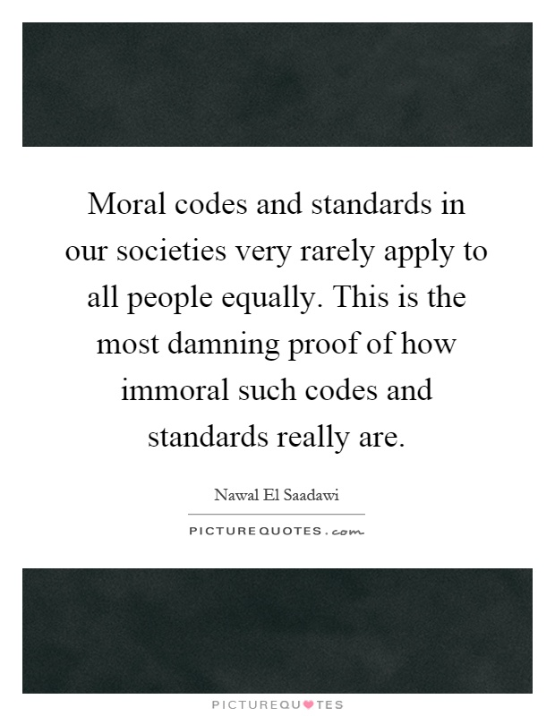 Moral codes and standards in our societies very rarely apply to all people equally. This is the most damning proof of how immoral such codes and standards really are Picture Quote #1
