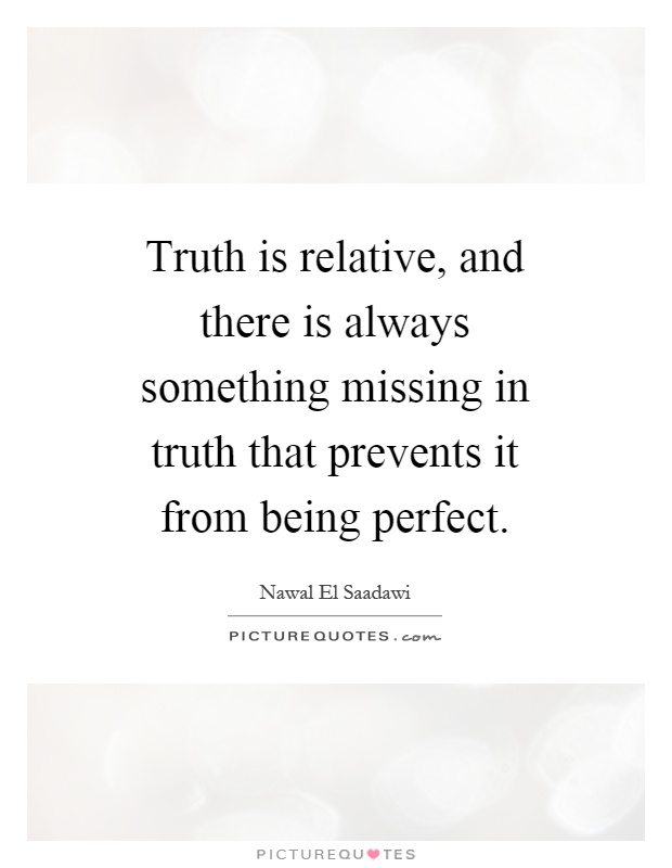Truth is relative, and there is always something missing in truth that prevents it from being perfect Picture Quote #1