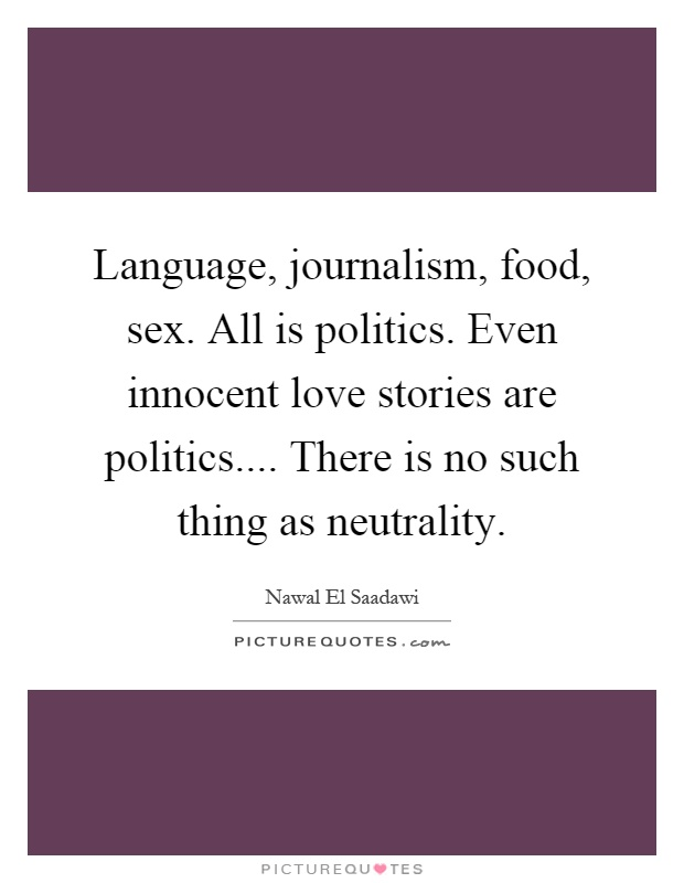 Language, journalism, food, sex. All is politics. Even innocent love stories are politics.... There is no such thing as neutrality Picture Quote #1
