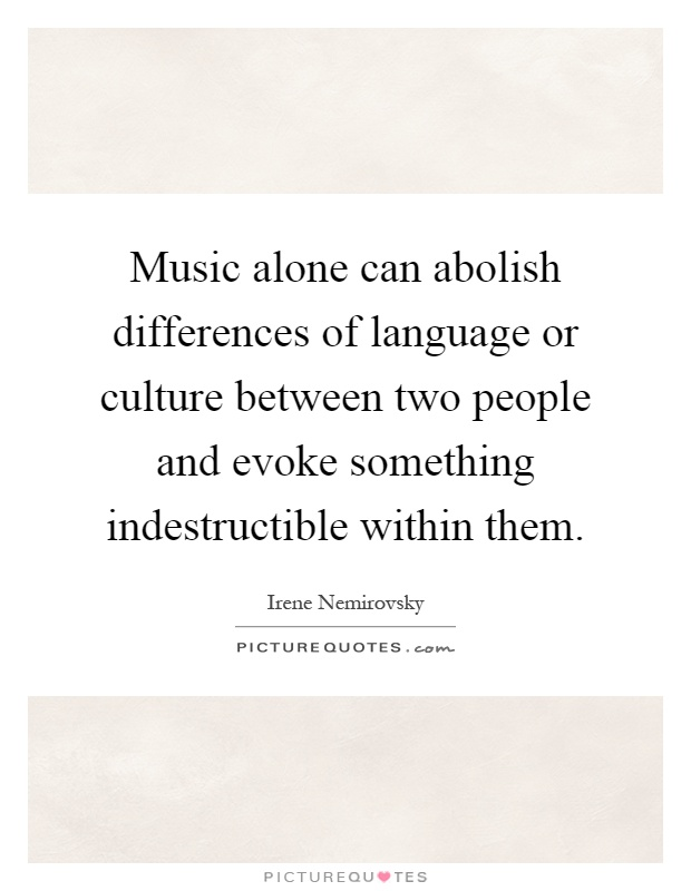 Music alone can abolish differences of language or culture between two people and evoke something indestructible within them Picture Quote #1