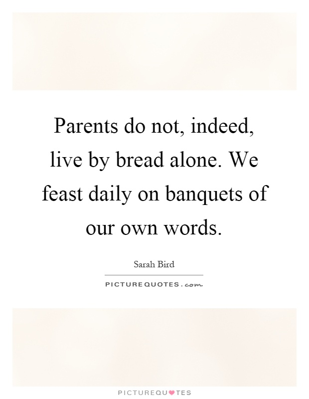 Parents do not, indeed, live by bread alone. We feast daily on banquets of our own words Picture Quote #1