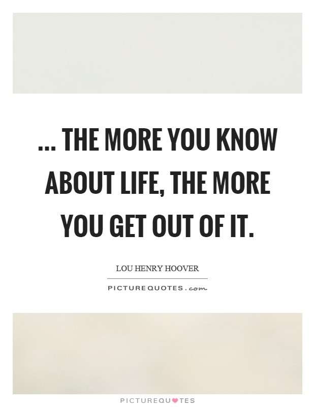 ... the more you know about life, the more you get out of it Picture Quote #1