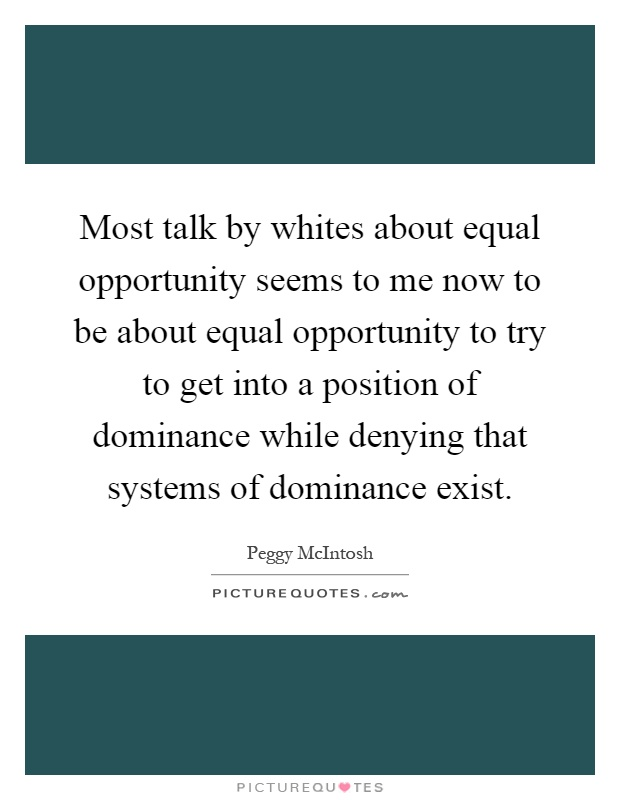 Most talk by whites about equal opportunity seems to me now to be about equal opportunity to try to get into a position of dominance while denying that systems of dominance exist Picture Quote #1