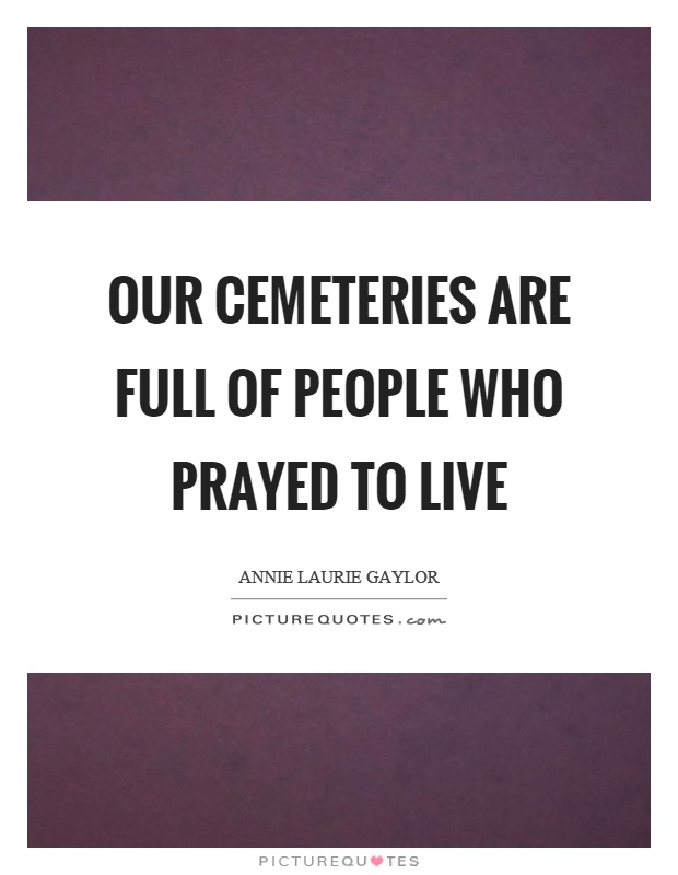 Our cemeteries are full of people who prayed to live Picture Quote #1