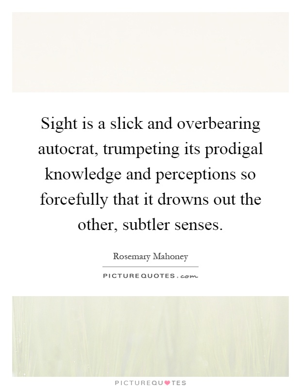 Sight is a slick and overbearing autocrat, trumpeting its prodigal knowledge and perceptions so forcefully that it drowns out the other, subtler senses Picture Quote #1