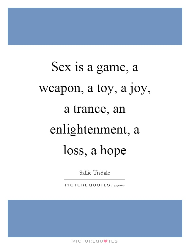 Sex is a game, a weapon, a toy, a joy, a trance, an enlightenment, a loss, a hope Picture Quote #1