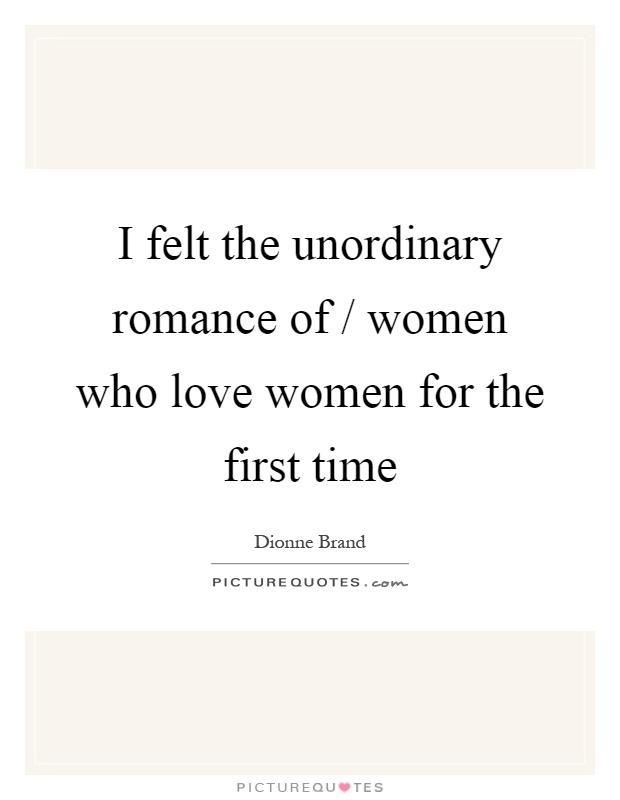 I felt the unordinary romance of / women who love women for the first time Picture Quote #1
