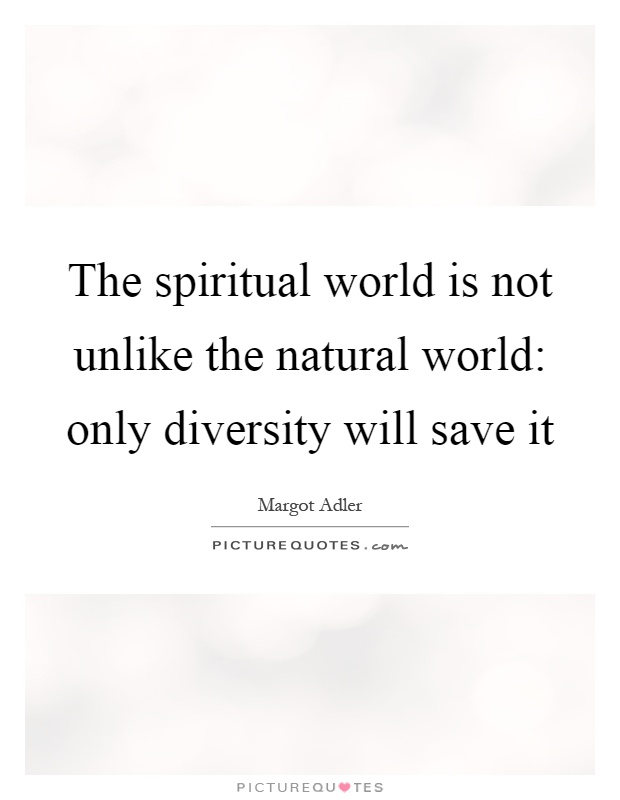 The spiritual world is not unlike the natural world: only diversity will save it Picture Quote #1