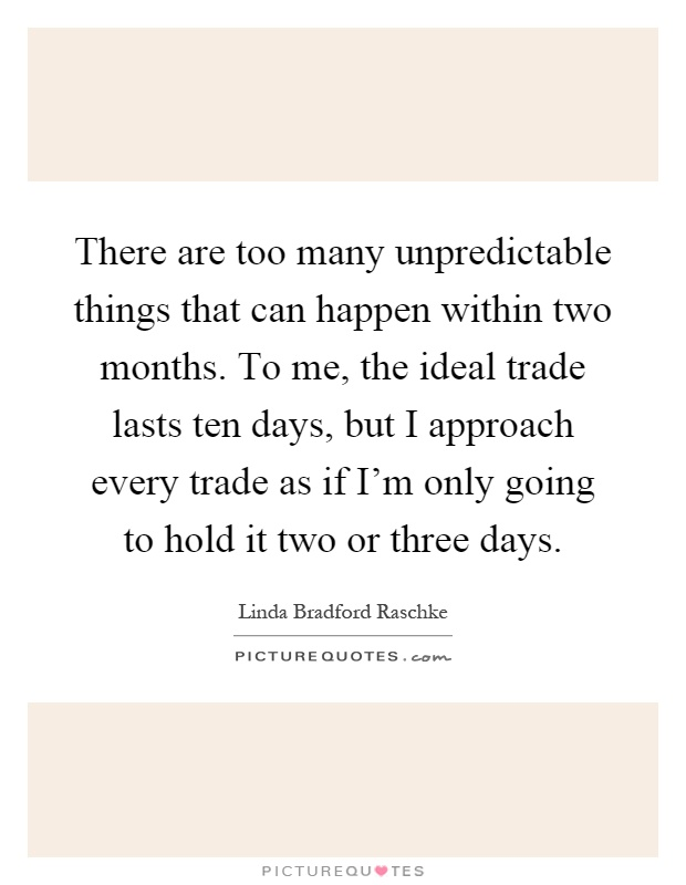 There are too many unpredictable things that can happen within two months. To me, the ideal trade lasts ten days, but I approach every trade as if I'm only going to hold it two or three days Picture Quote #1