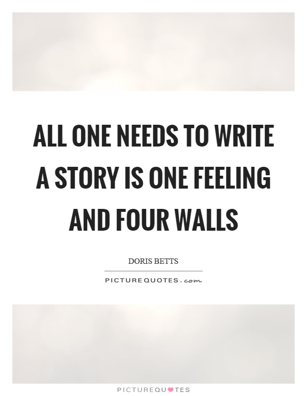 All one needs to write a story is one feeling and four walls Picture Quote #1