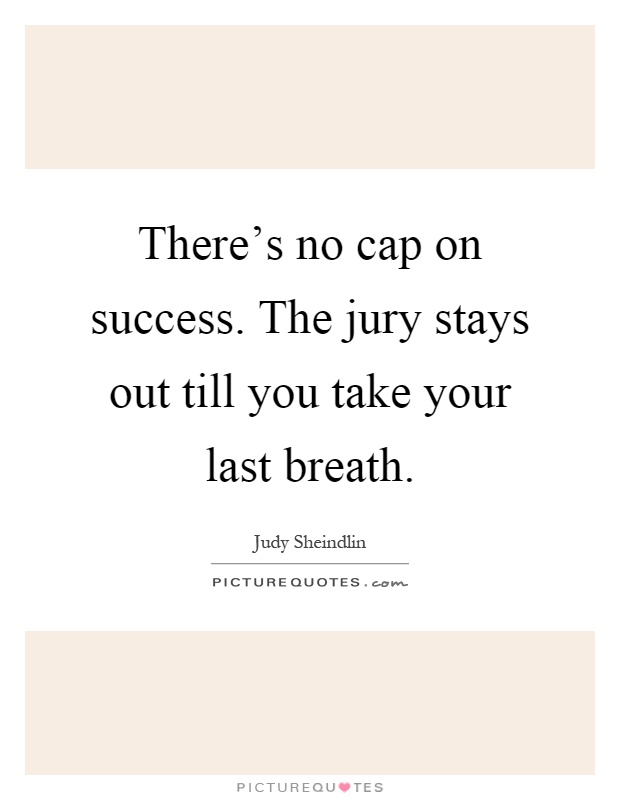 There's no cap on success. The jury stays out till you take your last breath Picture Quote #1