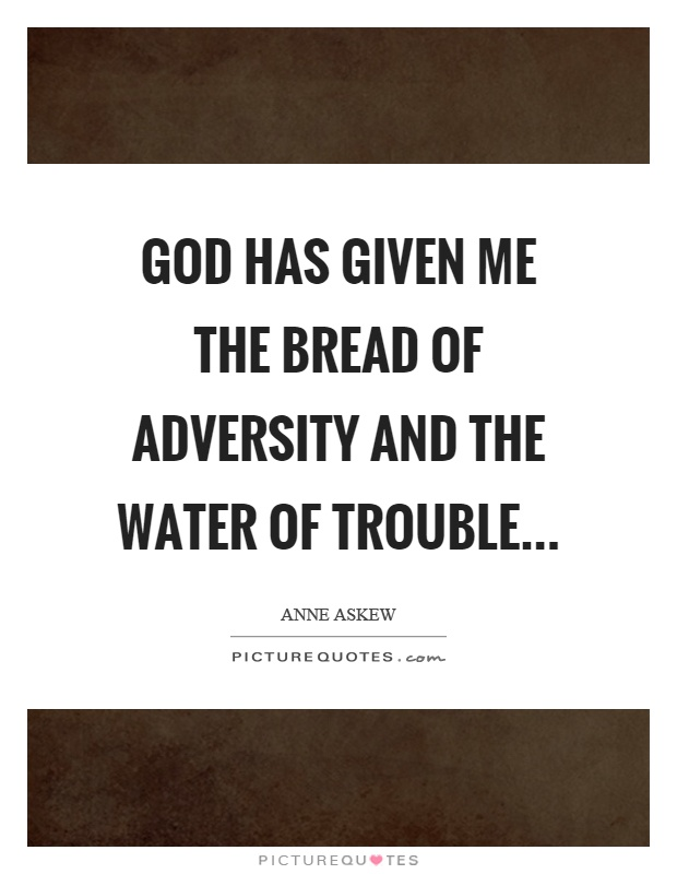 God has given me the bread of adversity and the water of trouble Picture Quote #1