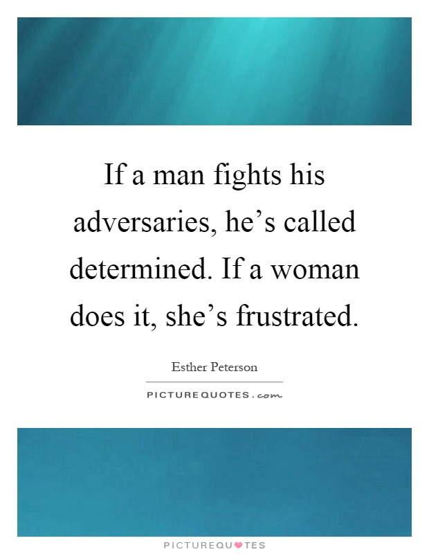 If a man fights his adversaries, he's called determined. If a woman does it, she's frustrated Picture Quote #1