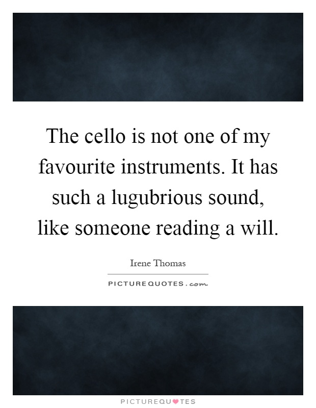 The cello is not one of my favourite instruments. It has such a lugubrious sound, like someone reading a will Picture Quote #1