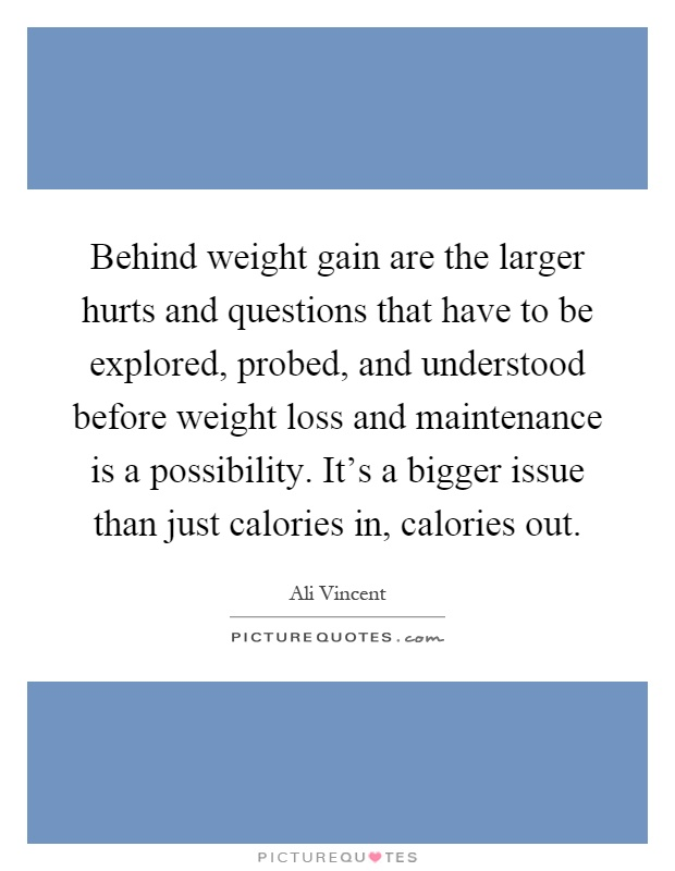Behind weight gain are the larger hurts and questions that have to be explored, probed, and understood before weight loss and maintenance is a possibility. It's a bigger issue than just calories in, calories out Picture Quote #1