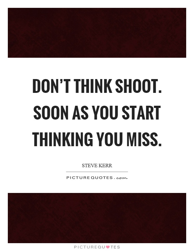 Don't think shoot. Soon as you start thinking you miss Picture Quote #1