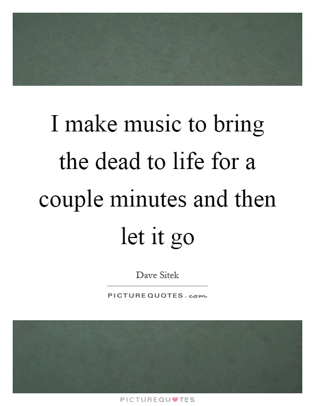 I make music to bring the dead to life for a couple minutes and then let it go Picture Quote #1