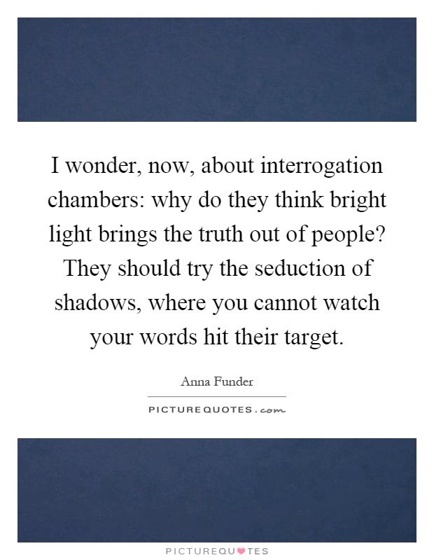 I wonder, now, about interrogation chambers: why do they think bright light brings the truth out of people? They should try the seduction of shadows, where you cannot watch your words hit their target Picture Quote #1