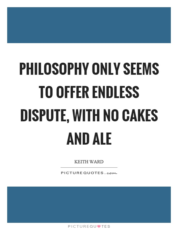 Philosophy only seems to offer endless dispute, with no cakes and ale Picture Quote #1