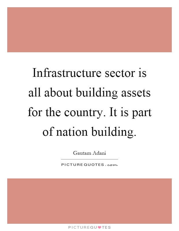 Infrastructure sector is all about building assets for the country. It is part of nation building Picture Quote #1