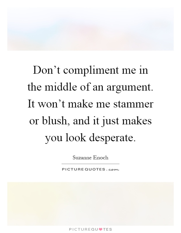 Don't compliment me in the middle of an argument. It won't make me stammer or blush, and it just makes you look desperate Picture Quote #1