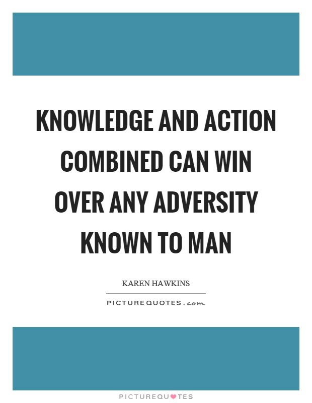Knowledge and action combined can win over any adversity known to man Picture Quote #1