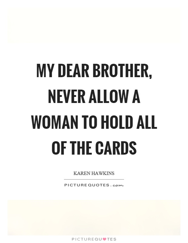 My dear brother, never allow a woman to hold all of the cards Picture Quote #1