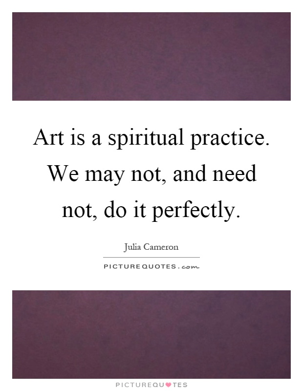 Art is a spiritual practice. We may not, and need not, do it perfectly Picture Quote #1