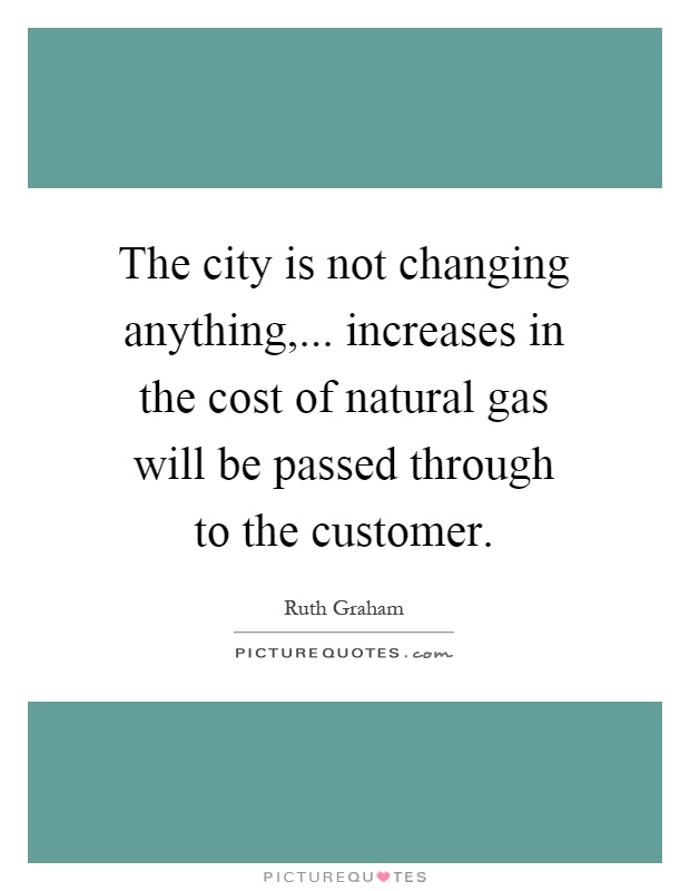 The city is not changing anything,... increases in the cost of natural gas will be passed through to the customer Picture Quote #1