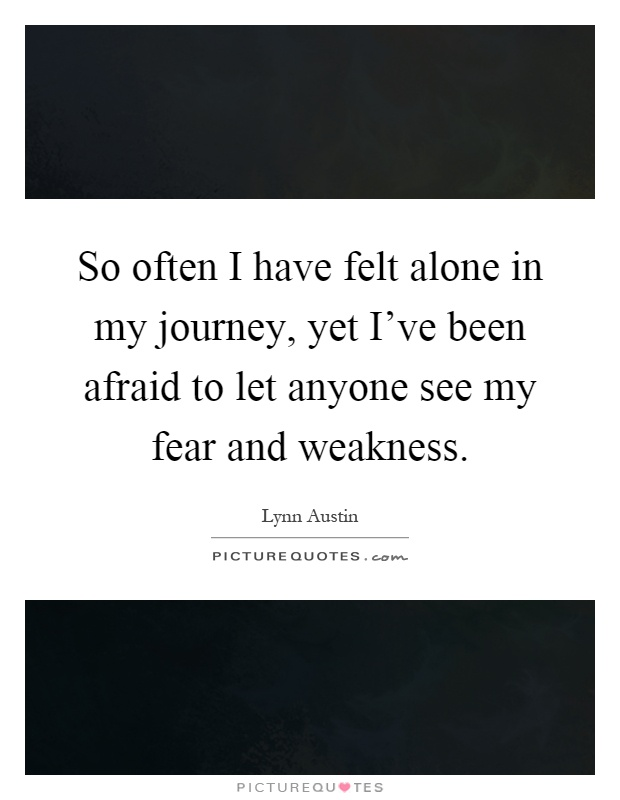 So often I have felt alone in my journey, yet I've been afraid to let anyone see my fear and weakness Picture Quote #1