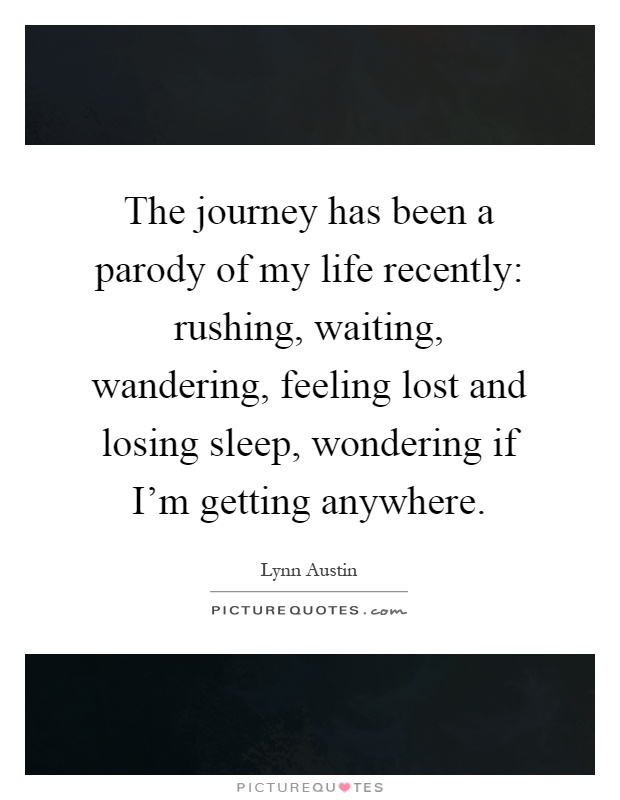 The Journey Has Been A Parody Of My Life Recently Rushing Picture Quotes