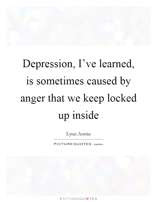 Depression, I've learned, is sometimes caused by anger that we keep locked up inside Picture Quote #1