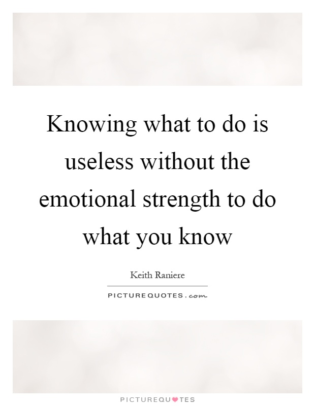 Knowing what to do is useless without the emotional strength to do what you know Picture Quote #1