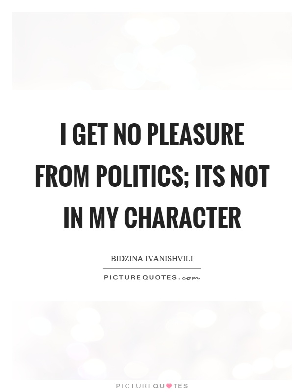 I get no pleasure from politics; its not in my character Picture Quote #1