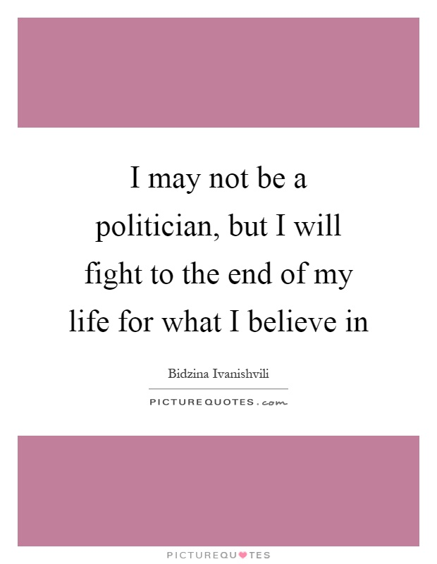 I may not be a politician, but I will fight to the end of my life for what I believe in Picture Quote #1