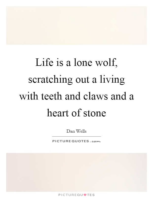 Life is a lone wolf, scratching out a living with teeth and claws and a heart of stone Picture Quote #1