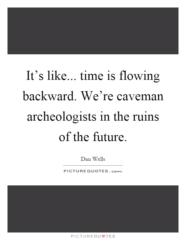 It's like... time is flowing backward. We're caveman archeologists in the ruins of the future Picture Quote #1