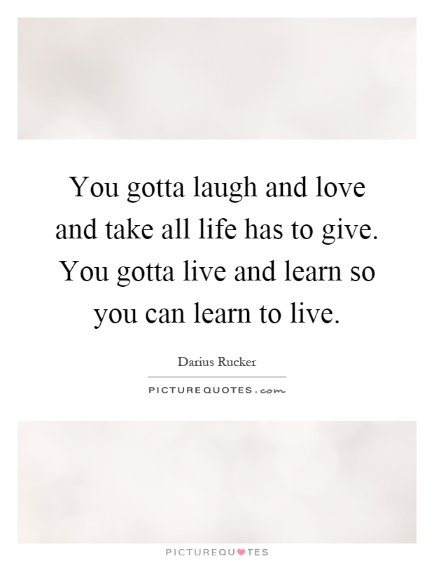 You gotta laugh and love and take all life has to give. You gotta live and learn so you can learn to live Picture Quote #1